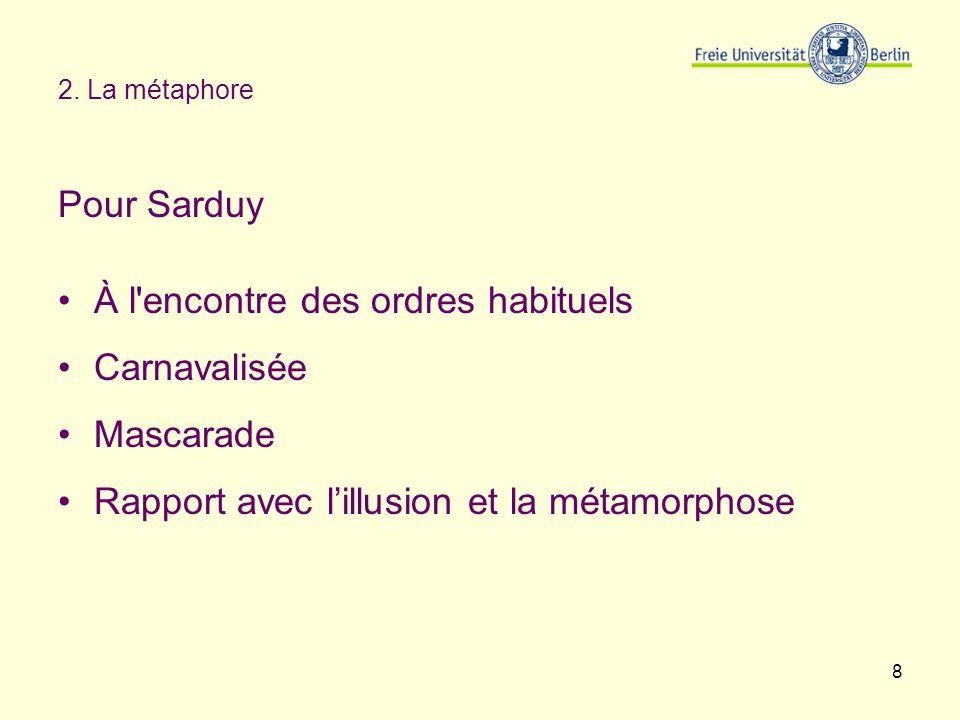8 2. La métaphore Pour Sarduy À l'encontre des ordres habituels Carnavalisée Mascarade Rapport avec lillusion et la métamorphose