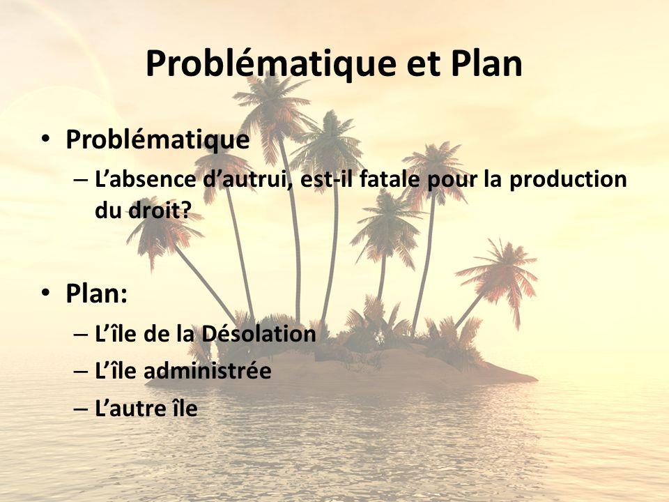 Problématique et Plan Problématique – Labsence dautrui, est-il fatale pour la production du droit? Plan: – Lîle de la Désolation – Lîle administrée –