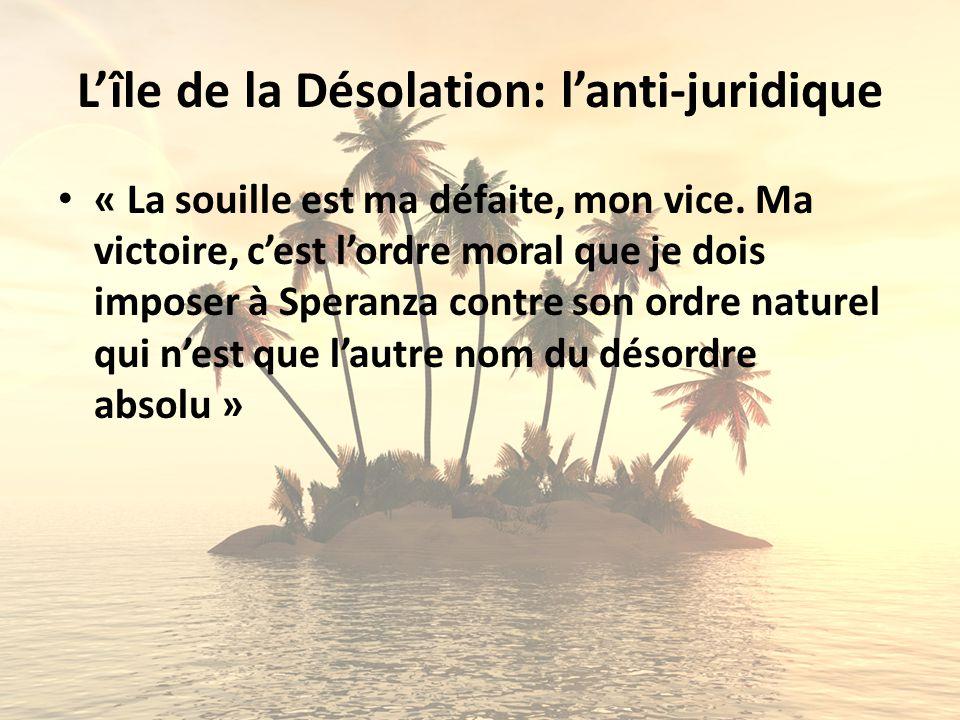 Lîle de la Désolation: lanti-juridique « La souille est ma défaite, mon vice. Ma victoire, cest lordre moral que je dois imposer à Speranza contre son