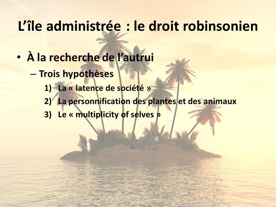 Lîle administrée : le droit robinsonien À la recherche de lautrui – Trois hypothèses 1)La « latence de société » 2)La personnification des plantes et