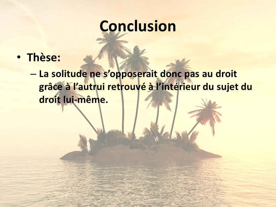 Conclusion Thèse: – La solitude ne sopposerait donc pas au droit grâce à lautrui retrouvé à lintérieur du sujet du droit lui-même.