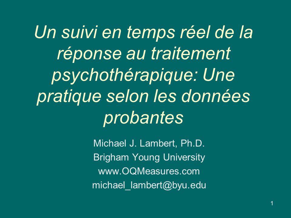 Un suivi en temps réel de la réponse au traitement psychothérapique: Une pratique selon les données probantes Michael J. Lambert, Ph.D. Brigham Young