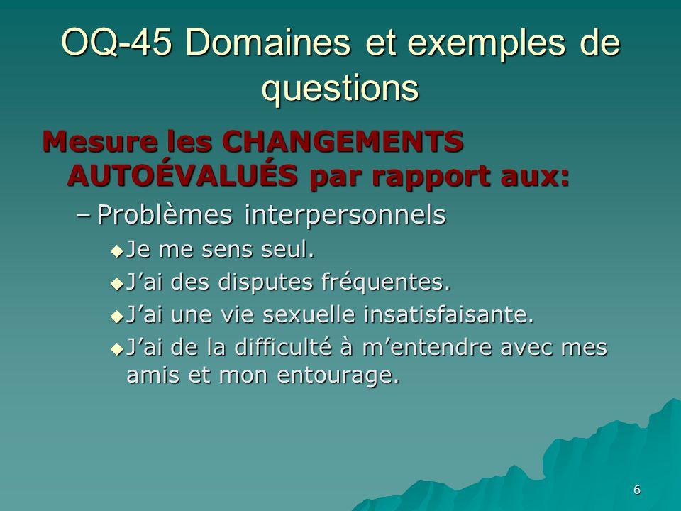 OQ-45 Domaines et exemples de questions Mesure les CHANGEMENTS AUTOÉVALUÉS par rapport aux: –Problèmes interpersonnels Je me sens seul. Je me sens seu