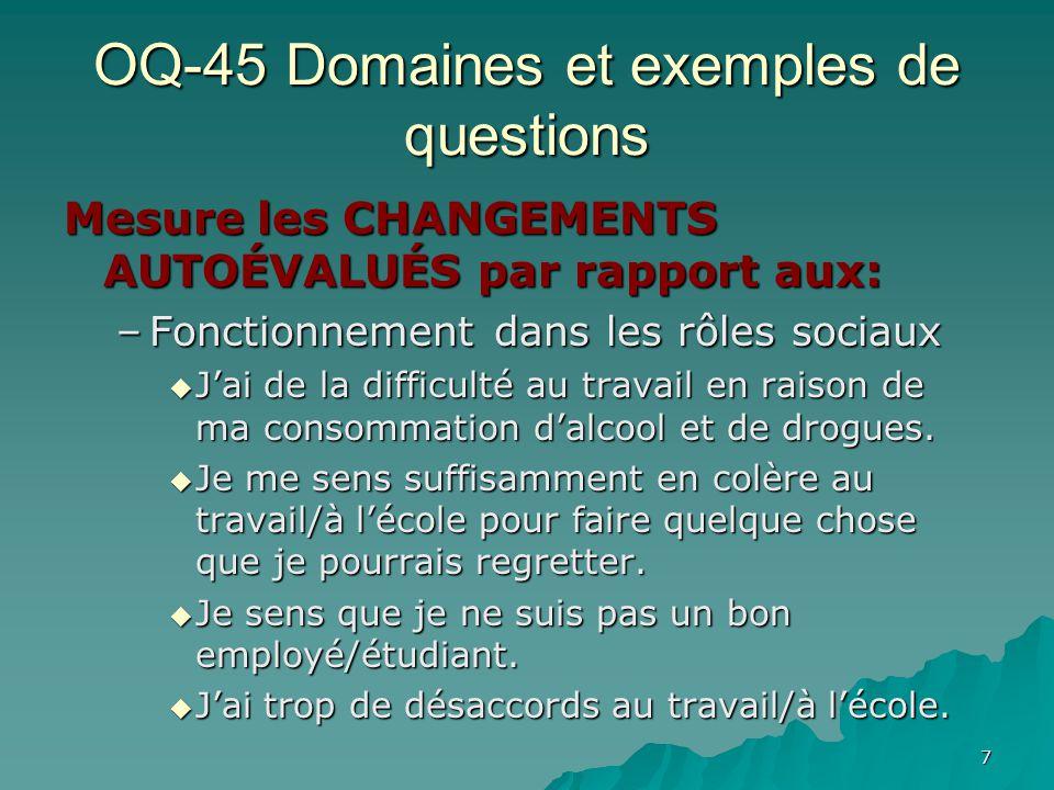 OQ-45 Domaines et exemples de questions Mesure les CHANGEMENTS AUTOÉVALUÉS par rapport aux: –Fonctionnement dans les rôles sociaux Jai de la difficult