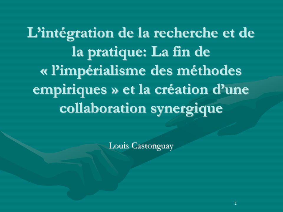 Lintégration de la recherche et de la pratique: La fin de « limpérialisme des méthodes empiriques » et la création dune collaboration synergique Louis Castonguay 1