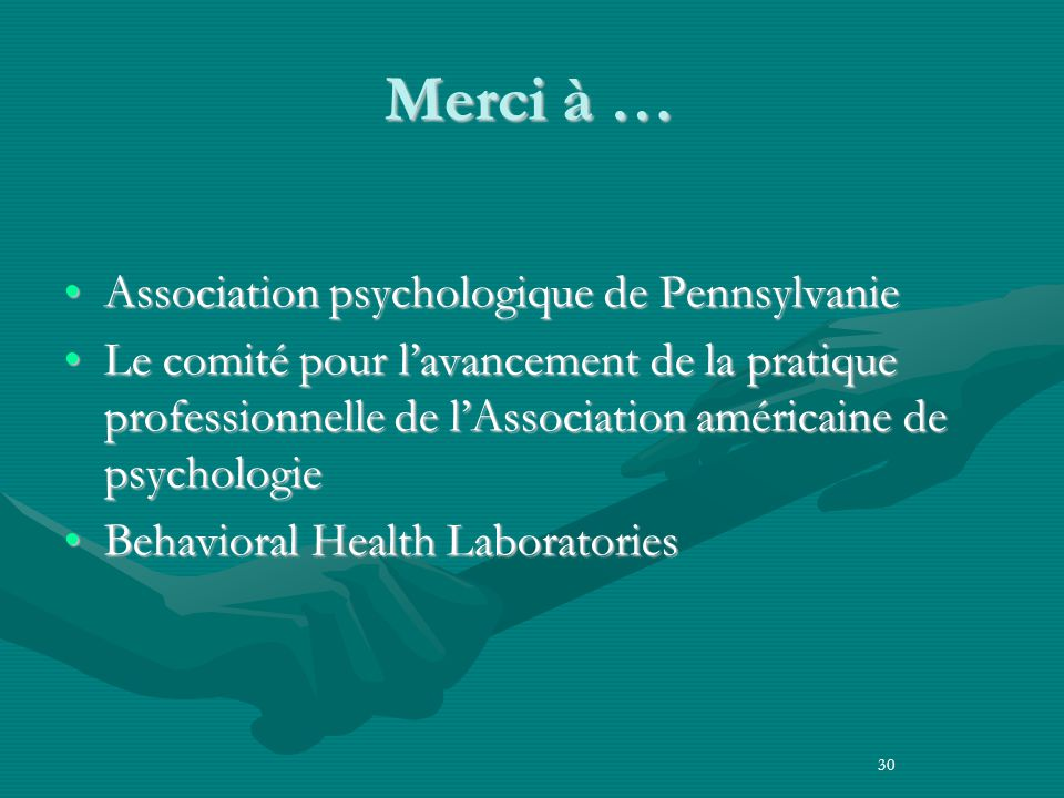 Merci à … Association psychologique de PennsylvanieAssociation psychologique de Pennsylvanie Le comité pour lavancement de la pratique professionnelle de lAssociation américaine de psychologieLe comité pour lavancement de la pratique professionnelle de lAssociation américaine de psychologie Behavioral Health LaboratoriesBehavioral Health Laboratories 30