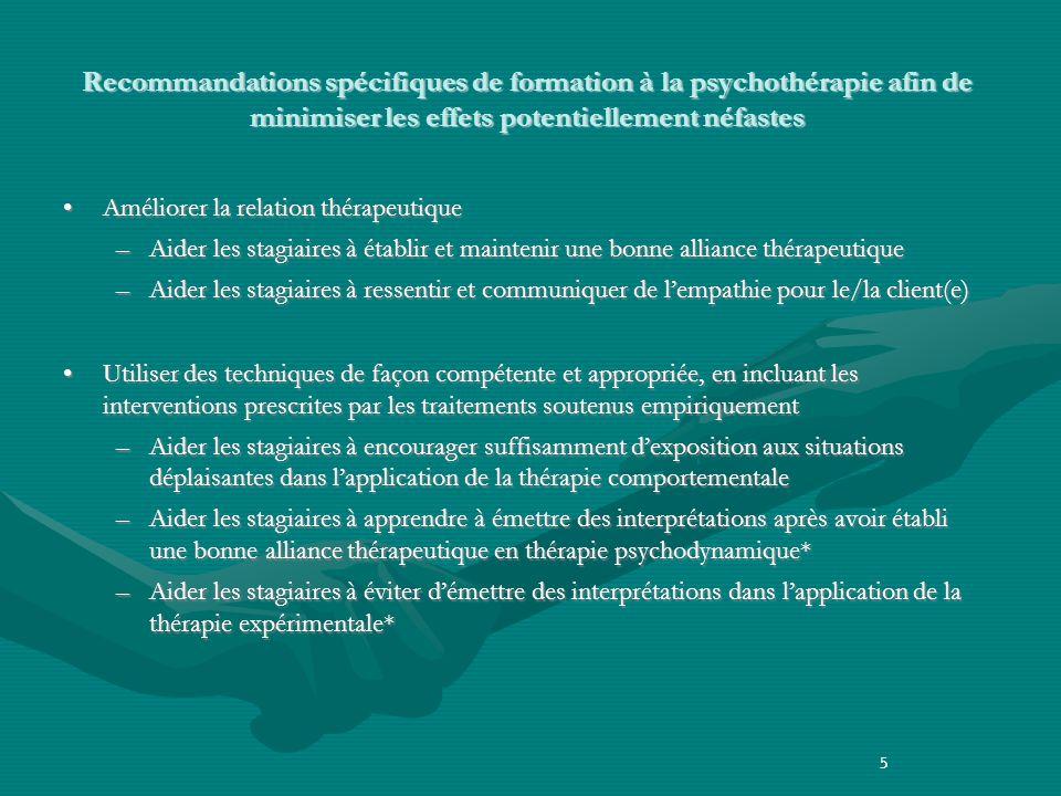 5 Recommandations spécifiques de formation à la psychothérapie afin de minimiser les effets potentiellement néfastes Améliorer la relation thérapeutiqueAméliorer la relation thérapeutique –Aider les stagiaires à établir et maintenir une bonne alliance thérapeutique –Aider les stagiaires à ressentir et communiquer de lempathie pour le/la client(e) Utiliser des techniques de façon compétente et appropriée, en incluant les interventions prescrites par les traitements soutenus empiriquementUtiliser des techniques de façon compétente et appropriée, en incluant les interventions prescrites par les traitements soutenus empiriquement –Aider les stagiaires à encourager suffisamment dexposition aux situations déplaisantes dans lapplication de la thérapie comportementale –Aider les stagiaires à apprendre à émettre des interprétations après avoir établi une bonne alliance thérapeutique en thérapie psychodynamique* –Aider les stagiaires à éviter démettre des interprétations dans lapplication de la thérapie expérimentale* 5