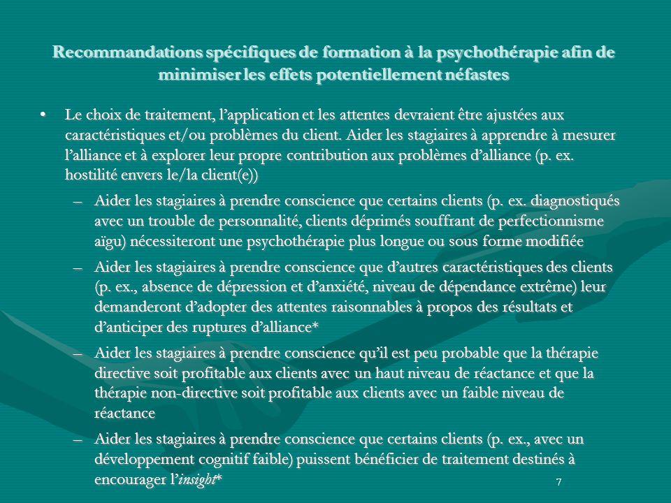 7 Recommandations spécifiques de formation à la psychothérapie afin de minimiser les effets potentiellement néfastes Le choix de traitement, lapplication et les attentes devraient être ajustées aux caractéristiques et/ou problèmes du client.