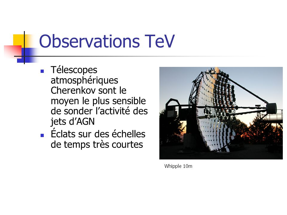 Observations TeV Télescopes atmosphériques Cherenkov sont le moyen le plus sensible de sonder lactivité des jets dAGN Éclats sur des échelles de temps très courtes Whipple 10m