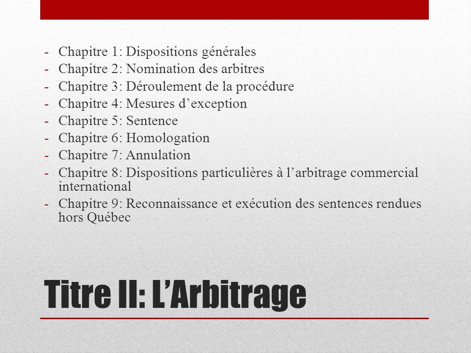 Titre II: LArbitrage -Chapitre 1: Dispositions générales -Chapitre 2: Nomination des arbitres -Chapitre 3: Déroulement de la procédure -Chapitre 4: Mesures dexception -Chapitre 5: Sentence -Chapitre 6: Homologation -Chapitre 7: Annulation -Chapitre 8: Dispositions particulières à larbitrage commercial international -Chapitre 9: Reconnaissance et exécution des sentences rendues hors Québec