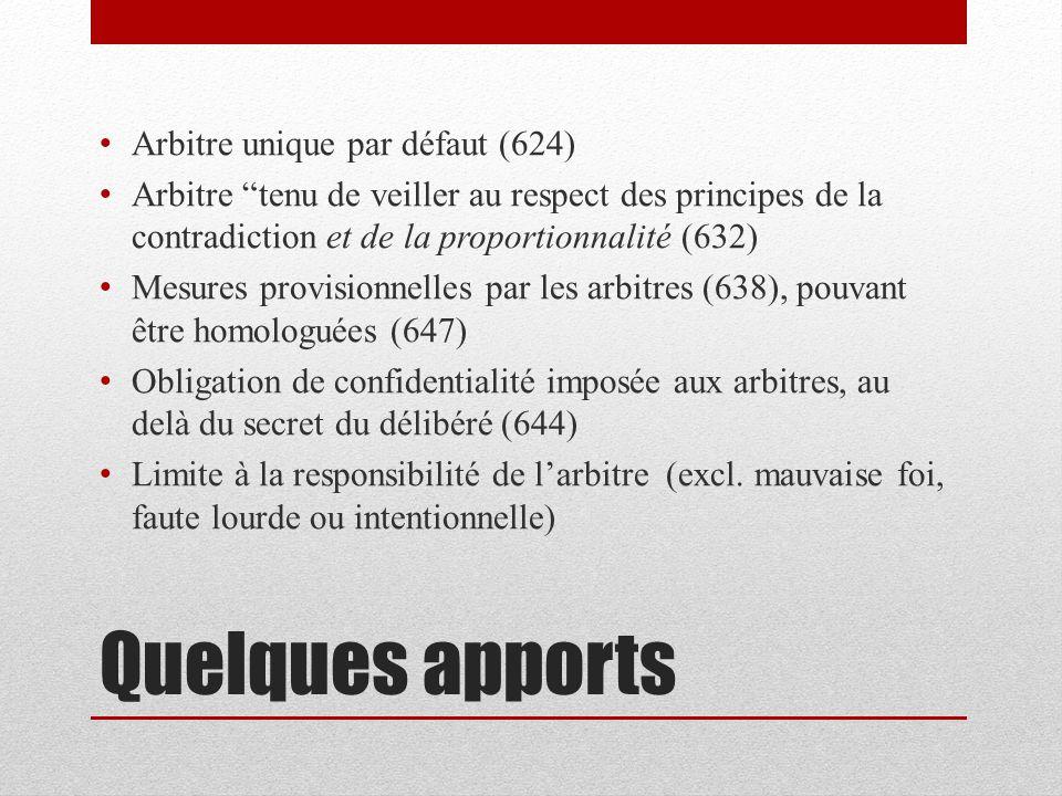 Quelques apports Arbitre unique par défaut (624) Arbitre tenu de veiller au respect des principes de la contradiction et de la proportionnalité (632) Mesures provisionnelles par les arbitres (638), pouvant être homologuées (647) Obligation de confidentialité imposée aux arbitres, au delà du secret du délibéré (644) Limite à la responsibilité de larbitre (excl.