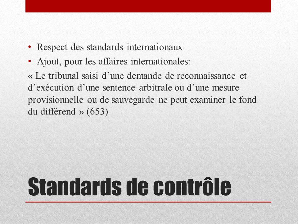 Standards de contrôle Respect des standards internationaux Ajout, pour les affaires internationales: « Le tribunal saisi dune demande de reconnaissance et dexécution dune sentence arbitrale ou dune mesure provisionnelle ou de sauvegarde ne peut examiner le fond du différend » (653)