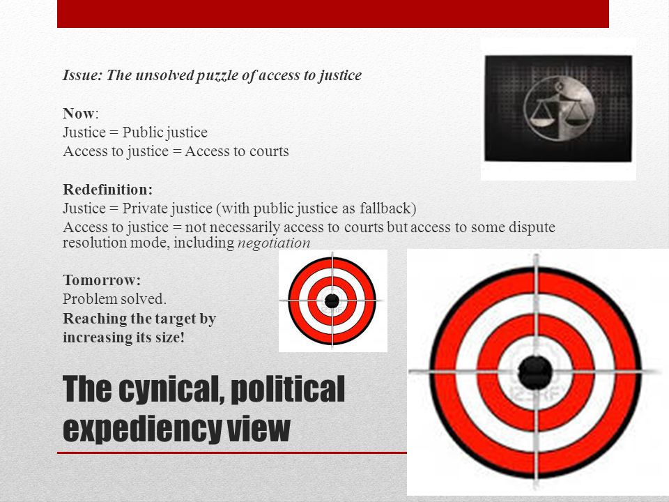The cynical, political expediency view Issue: The unsolved puzzle of access to justice Now: Justice = Public justice Access to justice = Access to courts Redefinition: Justice = Private justice (with public justice as fallback) Access to justice = not necessarily access to courts but access to some dispute resolution mode, including negotiation Tomorrow: Problem solved.