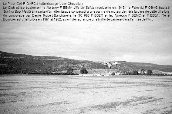 Le Piper Cub F-OAFC à latterrissage (Jean Chevalier) Le Club utilise également le Norécrin F-BEMA Ville de Saïda (accidenté en 1949), le Fairchild F-OBAG baptisé Spirit of Bou-Medfa à la suite dun atterrissage consécutif à une panne de moteur derrière la gare de cette ville lors du convoyage par Daniel Robert-Bancharelle, le NC 853 F-BDZR et les Norécrin F-BEMC et F-BEQN.