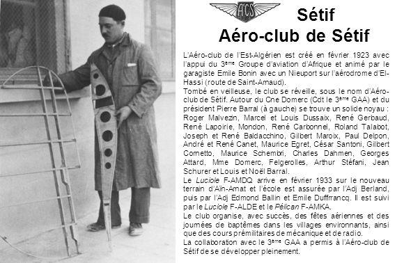 Sétif Aéro-club de Sétif LAéro-club de lEst-Algérien est créé en février 1923 avec lappui du 3 ème Groupe daviation dAfrique et animé par le garagiste Emile Bonin avec un Nieuport sur laérodrome dEl- Hassi (route de Saint-Arnaud).