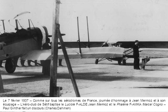 Le 7 février 1937 – Comme sur tous les aérodromes de France, journée dhommage à Jean Mermoz et à son équipage – LAéro-club de Sétif baptise le Luciole F-ALDE Jean Mermoz et le Phalène F-AMKA Marcel Cogno – Paul Ginther fait un discours (Charles Dahmen)