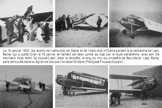 Le 19 janvier 1933, les avions de lAéro-club de Saïda et de lAéro-club dOranie partent à la recherche de Lady Bailey qui a quitté Oran le 15 janvier en tentant de relier Londe au Cap par la route saharienne, avec son De Havilland Puss Moth.
