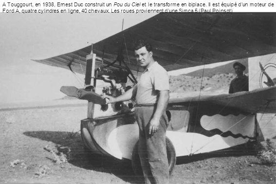 A Touggourt, en 1938, Ernest Duc construit un Pou du Ciel et le transforme en biplace. Il est équipé dun moteur de Ford A, quatre cylindres en ligne,
