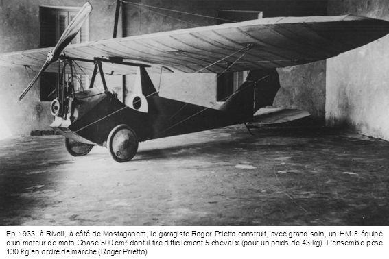 En 1933, à Rivoli, à côté de Mostaganem, le garagiste Roger Prietto construit, avec grand soin, un HM 8 équipé dun moteur de moto Chase 500 cm 3 dont il tire difficilement 5 chevaux (pour un poids de 43 kg).