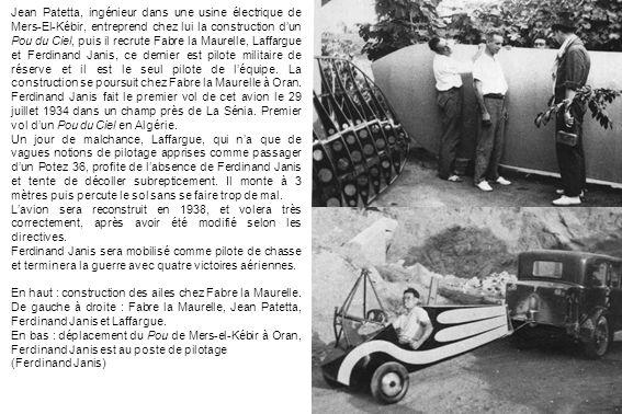 Jean Patetta, ingénieur dans une usine électrique de Mers-El-Kébir, entreprend chez lui la construction dun Pou du Ciel, puis il recrute Fabre la Maurelle, Laffargue et Ferdinand Janis, ce dernier est pilote militaire de réserve et il est le seul pilote de léquipe.