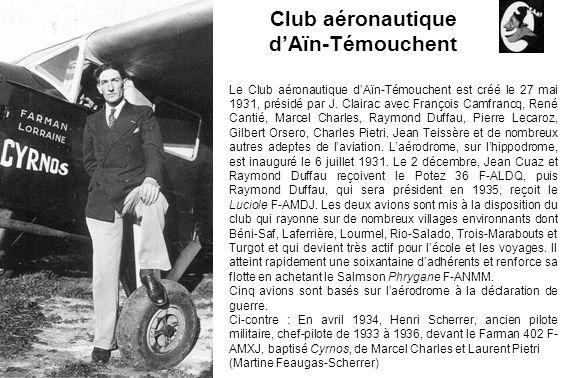 Club aéronautique dAïn-Témouchent Le Club aéronautique dAïn-Témouchent est créé le 27 mai 1931, présidé par J. Clairac avec François Camfrancq, René C