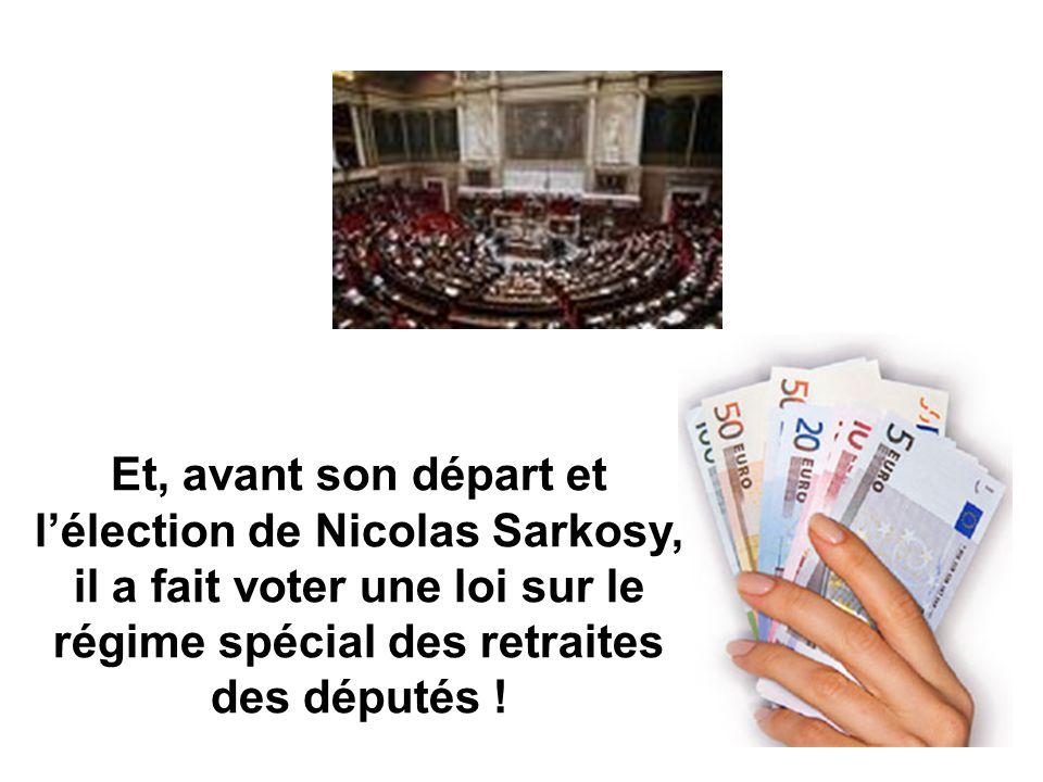 Et, avant son départ et lélection de Nicolas Sarkosy, il a fait voter une loi sur le régime spécial des retraites des députés !