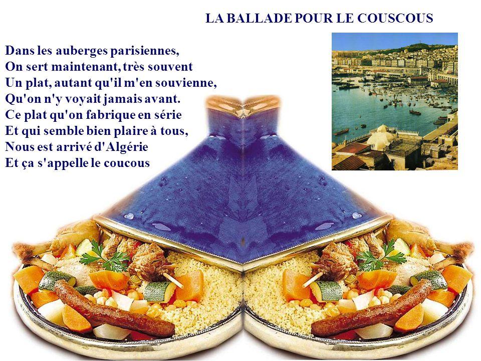 LA BALLADE POUR LE COUSCOUS Dans les auberges parisiennes, On sert maintenant, très souvent Un plat, autant qu il m en souvienne, Qu on n y voyait jamais avant.