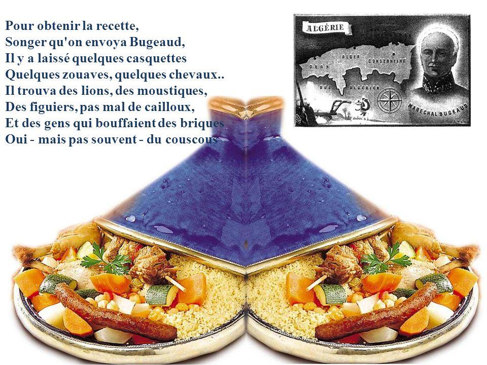 Pour obtenir la recette, Songer qu on envoya Bugeaud, Il y a laissé quelques casquettes Quelques zouaves, quelques chevaux..