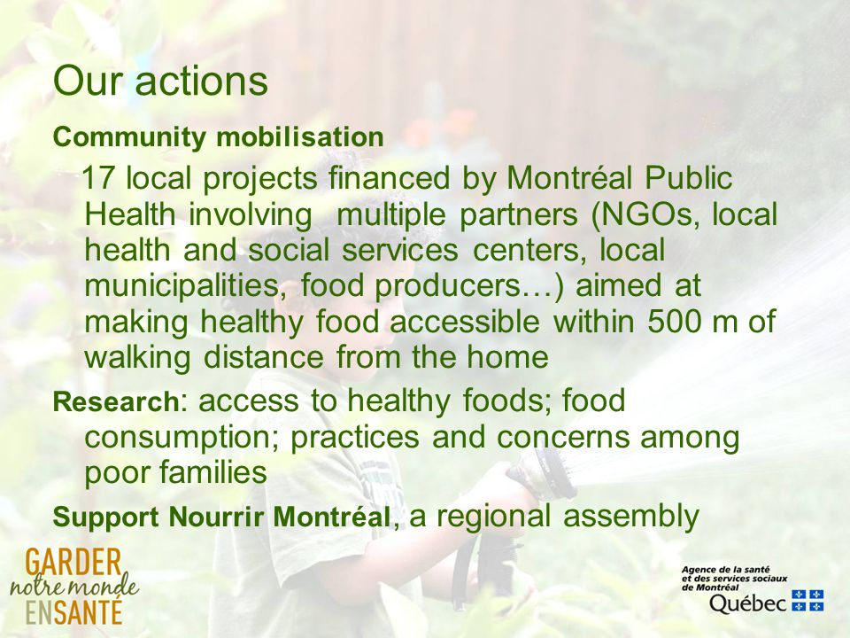 Our actions Community mobilisation 17 local projects financed by Montréal Public Health involving multiple partners (NGOs, local health and social ser