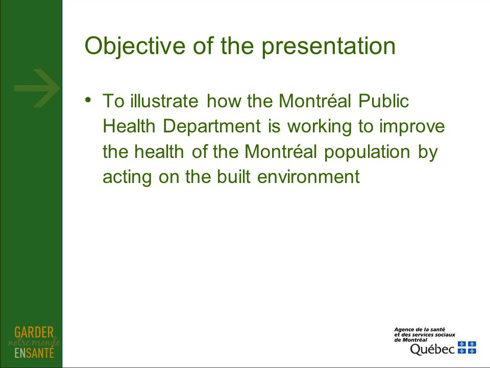 Objective of the presentation To illustrate how the Montréal Public Health Department is working to improve the health of the Montréal population by a