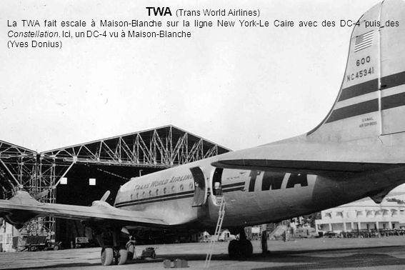 TWA (Trans World Airlines) La TWA fait escale à Maison-Blanche sur la ligne New York-Le Caire avec des DC-4 puis des Constellation. Ici, un DC-4 vu à