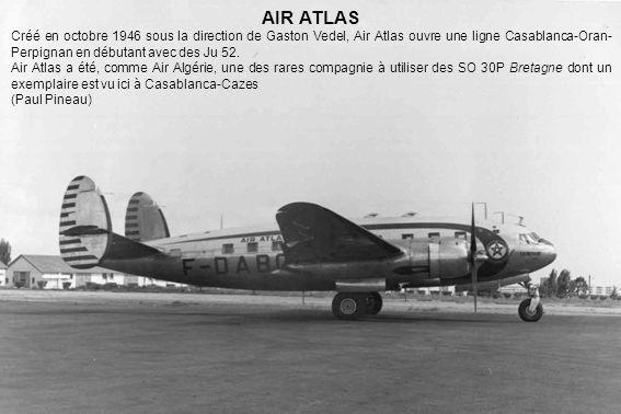 AIR ATLAS Créé en octobre 1946 sous la direction de Gaston Vedel, Air Atlas ouvre une ligne Casablanca-Oran- Perpignan en débutant avec des Ju 52. Air