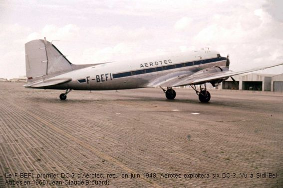 Le F-BEFI, premier DC-3 dAérotec, reçu en juin 1948. Aérotec exploitera six DC-3. Vu à Sidi-Bel- Abbès en 1960 (Jean-Claude Brouard)
