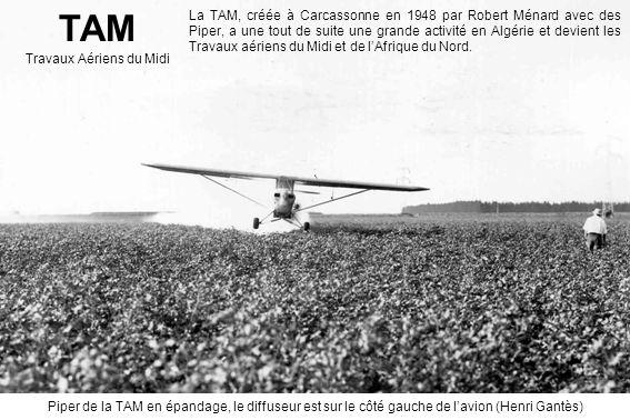 TAM Travaux Aériens du Midi La TAM, créée à Carcassonne en 1948 par Robert Ménard avec des Piper, a une tout de suite une grande activité en Algérie et devient les Travaux aériens du Midi et de lAfrique du Nord.