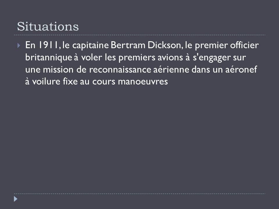 Situations En 1911, le capitaine Bertram Dickson, le premier officier britannique à voler les premiers avions à s engager sur une mission de reconnaissance aérienne dans un aéronef à voilure fixe au cours manoeuvres