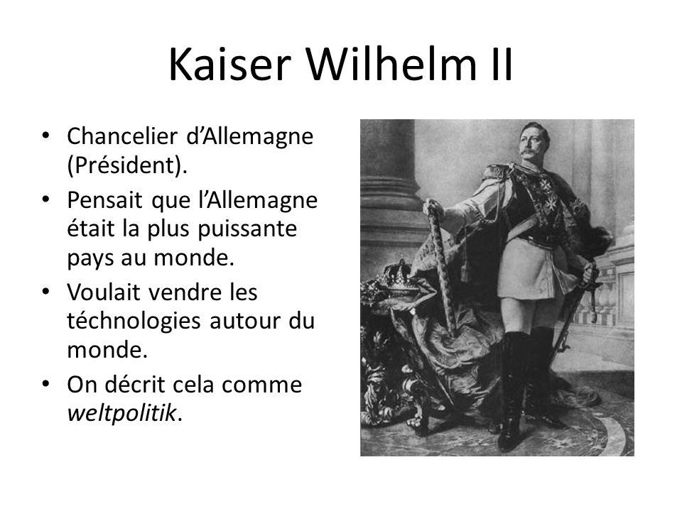 Kaiser Wilhelm II Chancelier dAllemagne (Président). Pensait que lAllemagne était la plus puissante pays au monde. Voulait vendre les téchnologies aut