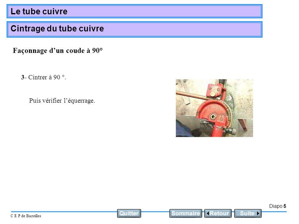 Diapo 5 C E P de Bazeilles Le tube cuivre Cintrage du tube cuivre 3- Cintrer à 90 °. Puis vérifier léquerrage. Façonnage dun coude à 90°