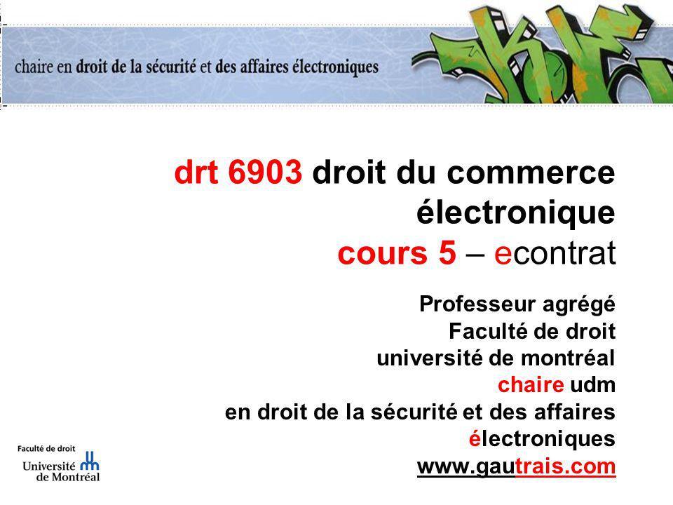 drt 6903 droit du commerce électronique cours 5 – econtrat Professeur agrégé Faculté de droit université de montréal chaire udm en droit de la sécurité et des affaires électroniques www.gautrais.com