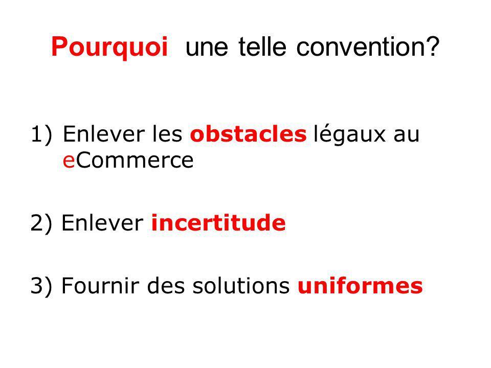 Pourquoi une telle convention? 1)Enlever les obstacles légaux au eCommerce 2) Enlever incertitude 3) Fournir des solutions uniformes