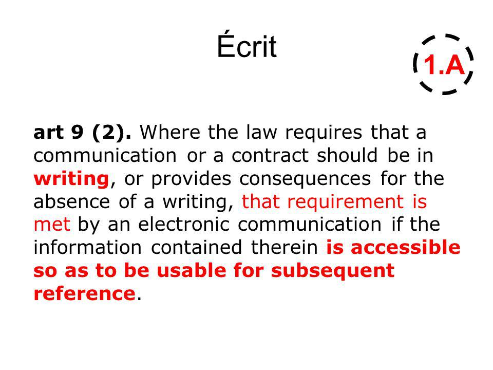 Écrit art 9 (2). Where the law requires that a communication or a contract should be in writing, or provides consequences for the absence of a writing