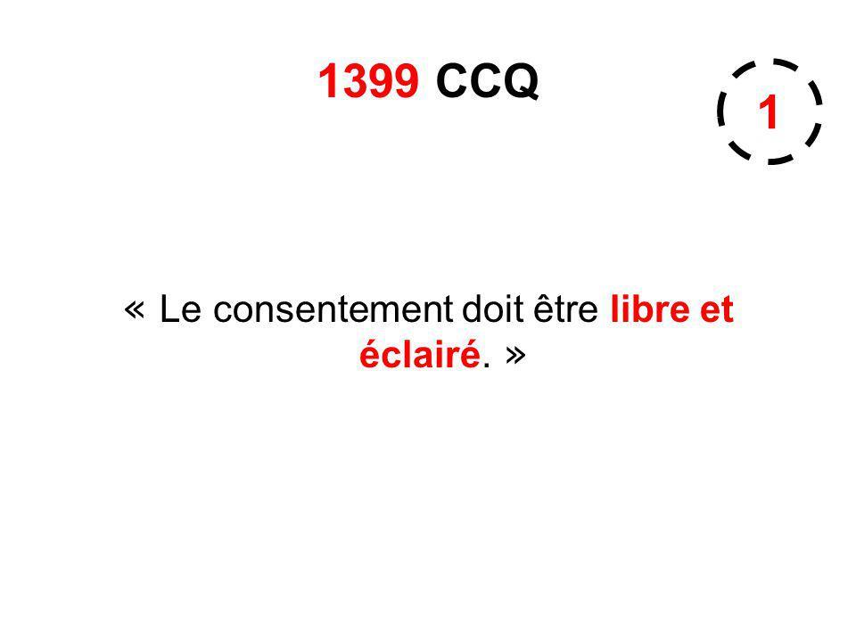 1399 CCQ « Le consentement doit être libre et éclairé. » 1