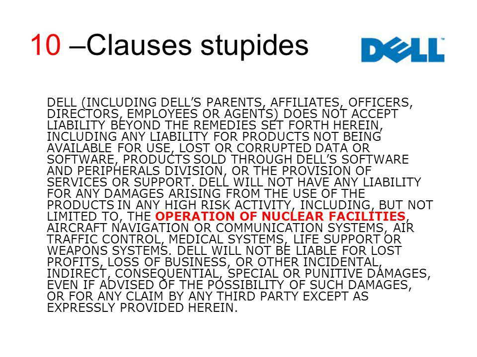 10 –Clauses stupides DELL (INCLUDING DELLS PARENTS, AFFILIATES, OFFICERS, DIRECTORS, EMPLOYEES OR AGENTS) DOES NOT ACCEPT LIABILITY BEYOND THE REMEDIES SET FORTH HEREIN, INCLUDING ANY LIABILITY FOR PRODUCTS NOT BEING AVAILABLE FOR USE, LOST OR CORRUPTED DATA OR SOFTWARE, PRODUCTS SOLD THROUGH DELLS SOFTWARE AND PERIPHERALS DIVISION, OR THE PROVISION OF SERVICES OR SUPPORT.