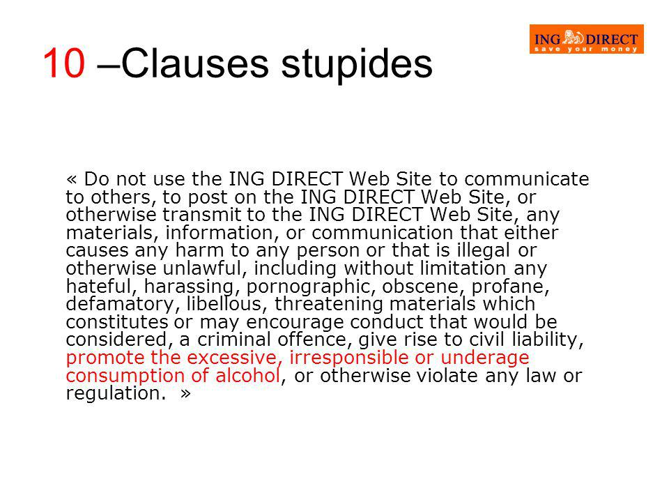 10 –Clauses stupides « Do not use the ING DIRECT Web Site to communicate to others, to post on the ING DIRECT Web Site, or otherwise transmit to the ING DIRECT Web Site, any materials, information, or communication that either causes any harm to any person or that is illegal or otherwise unlawful, including without limitation any hateful, harassing, pornographic, obscene, profane, defamatory, libellous, threatening materials which constitutes or may encourage conduct that would be considered, a criminal offence, give rise to civil liability, promote the excessive, irresponsible or underage consumption of alcohol, or otherwise violate any law or regulation.