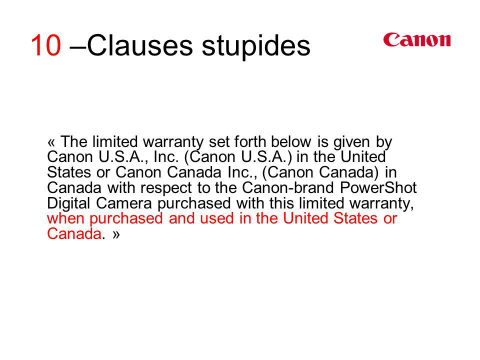10 –Clauses stupides « The limited warranty set forth below is given by Canon U.S.A., Inc. (Canon U.S.A.) in the United States or Canon Canada Inc., (