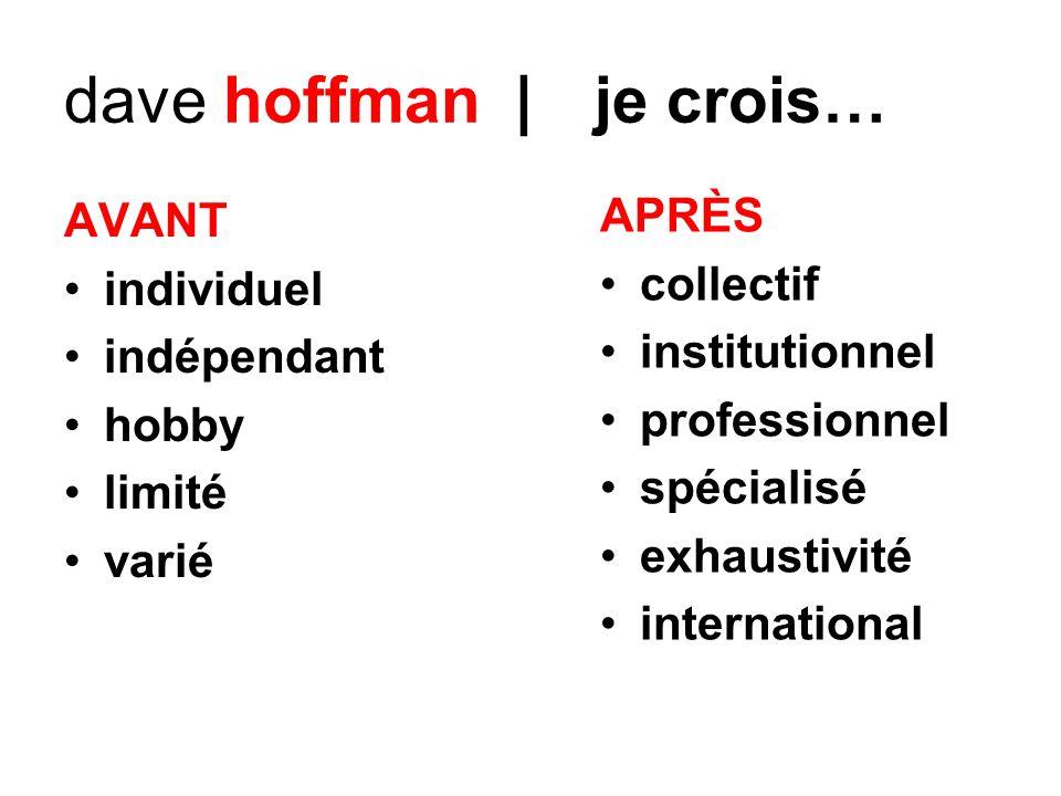dave hoffman | je crois… AVANT individuel indépendant hobby limité varié APRÈS collectif institutionnel professionnel spécialisé exhaustivité internat