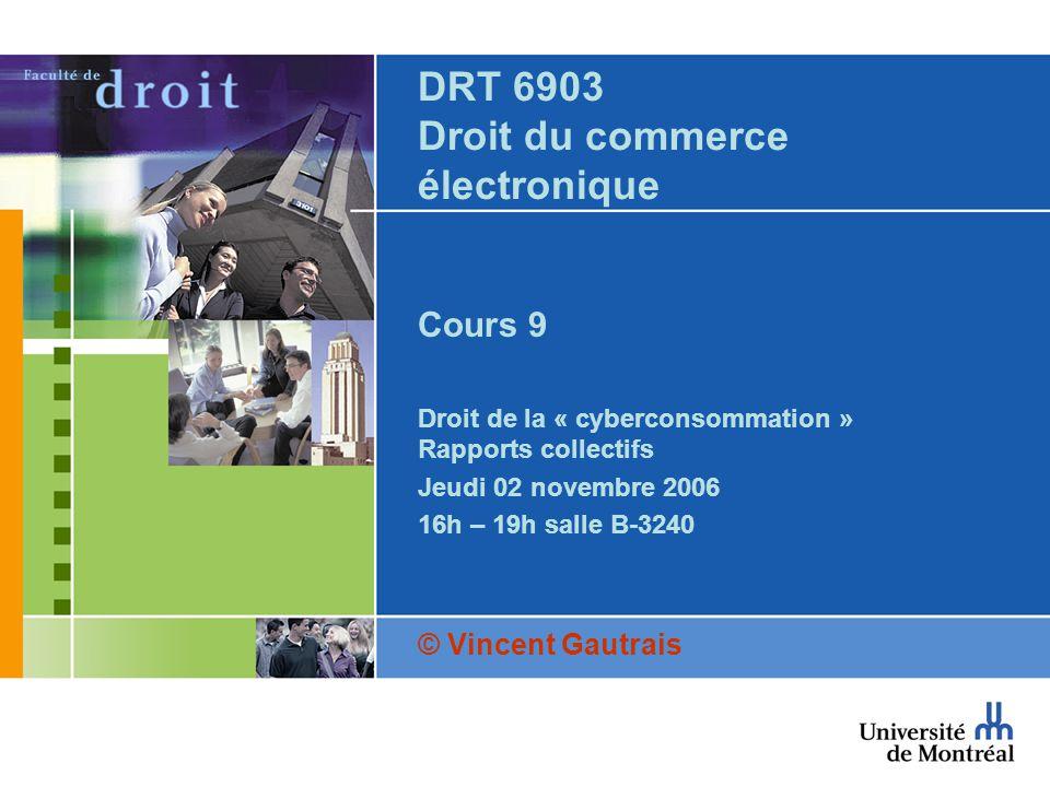 DRT 6903 Droit du commerce électronique Cours 9 Droit de la « cyberconsommation » Rapports collectifs Jeudi 02 novembre 2006 16h – 19h salle B-3240 © Vincent Gautrais