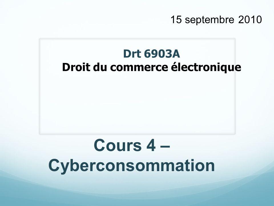 Drt 6903A Droit du commerce électronique Cours 4 – Cyberconsommation 15 septembre 2010