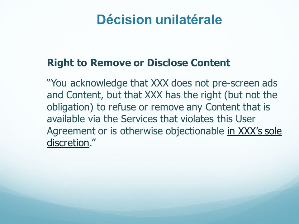 Décision unilatérale Right to Remove or Disclose Content You acknowledge that XXX does not pre-screen ads and Content, but that XXX has the right (but not the obligation) to refuse or remove any Content that is available via the Services that violates this User Agreement or is otherwise objectionable in XXXs sole discretion.