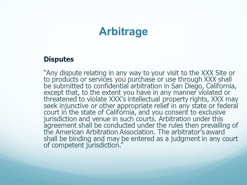 Arbitrage Disputes Any dispute relating in any way to your visit to the XXX Site or to products or services you purchase or use through XXX shall be submitted to confidential arbitration in San Diego, California, except that, to the extent you have in any manner violated or threatened to violate XXX s intellectual property rights, XXX may seek injunctive or other appropriate relief in any state or federal court in the state of California, and you consent to exclusive jurisdiction and venue in such courts.
