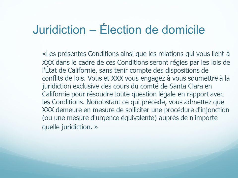 Juridiction – Élection de domicile «Les présentes Conditions ainsi que les relations qui vous lient à XXX dans le cadre de ces Conditions seront régies par les lois de l État de Californie, sans tenir compte des dispositions de conflits de lois.